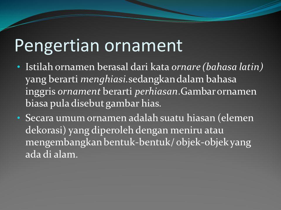 Pengertian ornament Istilah ornamen berasal dari kata ornare (bahasa latin) yang berarti menghiasi.sedangkan dalam bahasa inggris ornament berarti perhiasan.Gambar ornamen biasa pula disebut gambar hias.