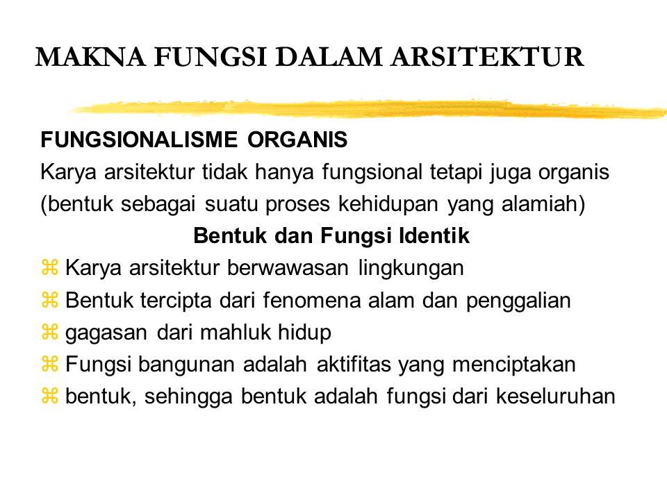 MAKNA FUNGSI DALAM ARSITEKTUR FUNGSIONALISME ORGANIS Karya arsitektur tidak hanya fungsional tetapi juga organis (bentuk sebagai suatu proses kehidupa
