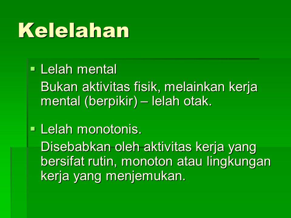 Kelelahan  Lelah mental Bukan aktivitas fisik, melainkan kerja mental (berpikir) – lelah otak.  Lelah monotonis. Disebabkan oleh aktivitas kerja yan