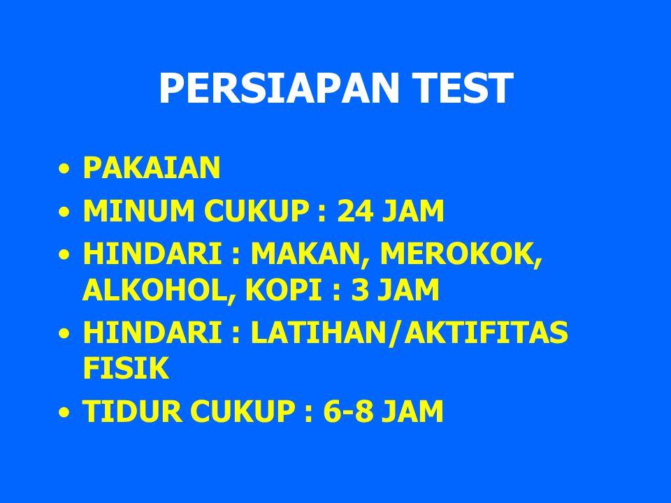 PERSIAPAN TEST PAKAIAN MINUM CUKUP : 24 JAM HINDARI : MAKAN, MEROKOK, ALKOHOL, KOPI : 3 JAM HINDARI : LATIHAN/AKTIFITAS FISIK TIDUR CUKUP : 6-8 JAM