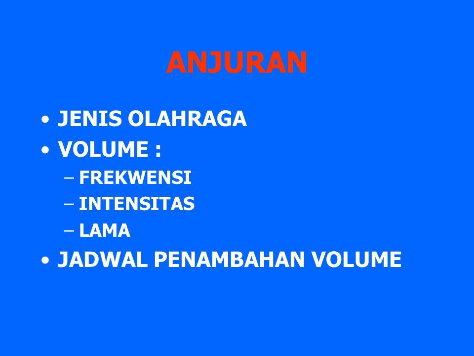 ANJURAN JENIS OLAHRAGA VOLUME : –FREKWENSI –INTENSITAS –LAMA JADWAL PENAMBAHAN VOLUME