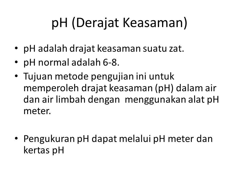 pH (Derajat Keasaman) pH adalah drajat keasaman suatu zat. pH normal adalah 6-8. Tujuan metode pengujian ini untuk memperoleh drajat keasaman (pH) dal