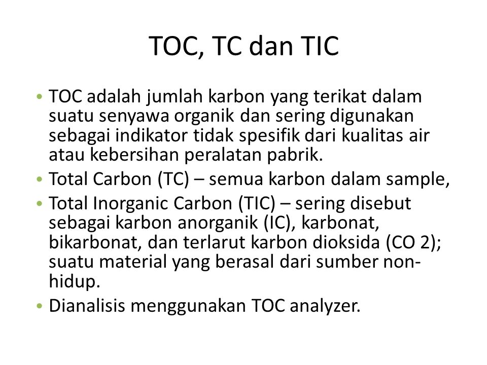 TOC, TC dan TIC TOC adalah jumlah karbon yang terikat dalam suatu senyawa organik dan sering digunakan sebagai indikator tidak spesifik dari kualitas