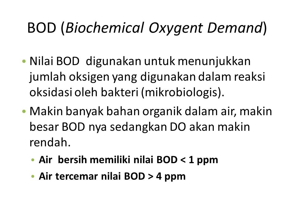 BOD (Biochemical Oxygent Demand) Nilai BOD digunakan untuk menunjukkan jumlah oksigen yang digunakan dalam reaksi oksidasi oleh bakteri (mikrobiologis