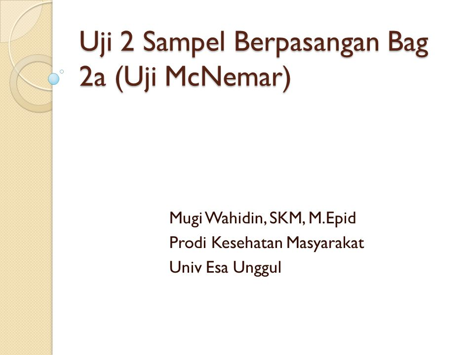 Uji 2 Sampel Berpasangan Bag 2a (Uji McNemar) Mugi Wahidin, SKM, M.Epid Prodi Kesehatan Masyarakat Univ Esa Unggul