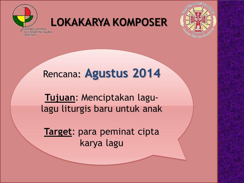 LOKAKARYA KOMPOSER : Agustus 2014 Rencana: Agustus 2014 Tujuan: Menciptakan lagu- lagu liturgis baru untuk anak Target: para peminat cipta karya lagu