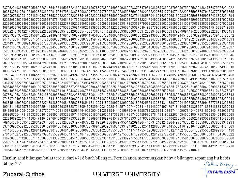 Dari surat ke-104 s.d surat ke-10 habis dibagi 7, 5268 bilangan 21222324252627 28292102112122132142152162172182192202212222232242252262272282292302312322332342352362372382392402412422432442452462472482492502 51252253254255256257258259260261262263264265266267268269270271272273274275276277278279280281282283284285286287288289290291292293 29429529629729829921002101210221032104210521062107210821092110211121122113211421152116211721182119212021212122212321242125212621 27212821292130213121322133213421352136213721382139214021412142214321442145214621472148214921502151215221532154215521562157215821 59216021612162216321642165216621672168216921702171217221732174217521762177217821792180218121822183218421852186218721882189219021 91219221932194219521962197219821992200220122022203220422052206220722082209221022112212221322142215221622172218221922202221222222 23222422252226222722282229223022312232223322342235223622372238223922402241224222432244224522462247224822492250225122522253225422 55225622572258225922602261226222632264226522662267226822692270227122722273227422752276227722782279228022812282228322842285228631 32333435363738393103113123133143153163173183193203213223233243253263273283293303313323333343353363373383393403413423433443453463 47348349350351352353354355356357358359360361362363364365366367368369370371372373374375376377378379380381382383384385386387388389 39039139239339439539639739839931003101310231033104310531063107310831093110311131123113131143115311631173118311931203121312231233 12431253126312731283129313031313132313331343135313631373138313931403141314231433144314531463147314831493150315131523153315431553 15631573158315931603161316231633164316531663167316831693170317131723173317431753176317731783179318031813182318331843185318631873 18831893190319131923193319431953196319731983199320041424344454647484941041141241341441541641741841942042142242342442542642742842 9430431432433434435436437438439440441442443444445446447448449450451452453454455456457458459460461462463464465466467