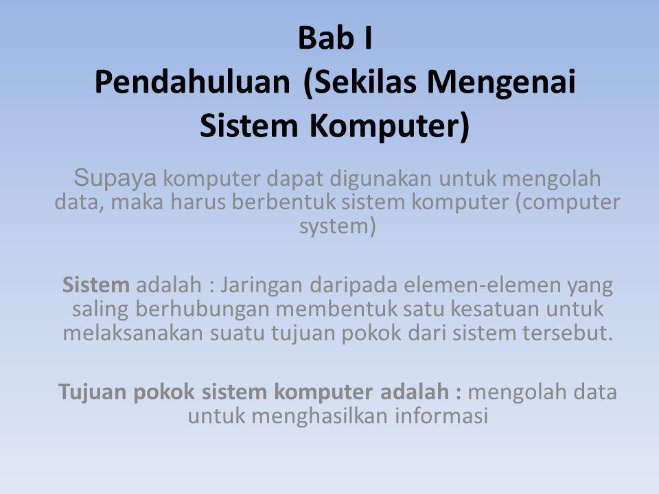 Bab I Pendahuluan (Sekilas Mengenai Sistem Komputer) Supaya komputer dapat digunakan untuk mengolah data, maka harus berbentuk sistem komputer (comput