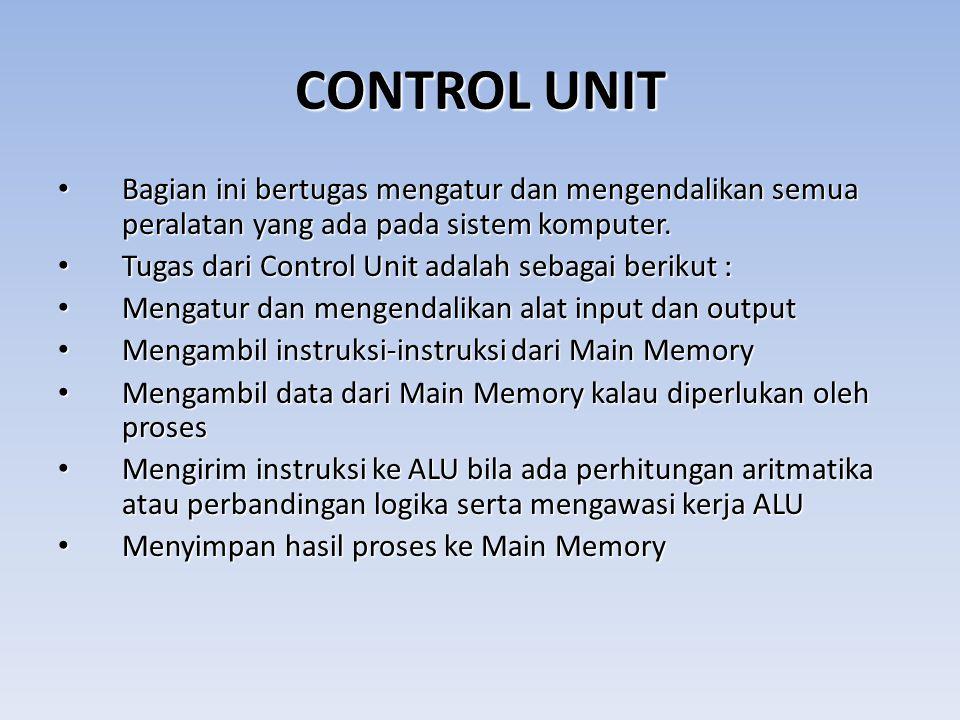CONTROL UNIT Bagian ini bertugas mengatur dan mengendalikan semua peralatan yang ada pada sistem komputer. Bagian ini bertugas mengatur dan mengendali