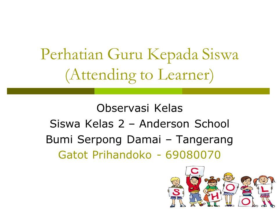 Perhatian Guru Kepada Siswa (Attending to Learner) Observasi Kelas Siswa Kelas 2 – Anderson School Bumi Serpong Damai – Tangerang Gatot Prihandoko - 69080070