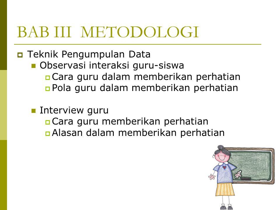 BAB III METODOLOGI  Teknik Pengumpulan Data Observasi interaksi guru-siswa  Cara guru dalam memberikan perhatian  Pola guru dalam memberikan perhatian Interview guru  Cara guru memberikan perhatian  Alasan dalam memberikan perhatian