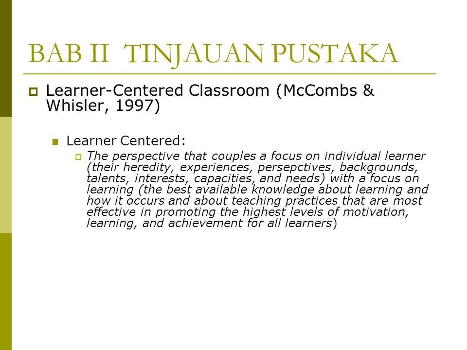 BAB II TINJAUAN PUSTAKA  Learner-Centered Classroom (McCombs & Whisler, 1997) Pentingnya menghasilkan siswa yang termotivasi untuk belajar dalam mencapai keberhasilan akademis Premis dasar adalah prinsip psikologis berpusat pada learner, yaitu:  Mengenali dan memperhatikan keunikan siswa  Pembelajaran merupakan proses konstruktif  Menciptakan iklim yang positif dengan memperhatikan dan menghormati siswa