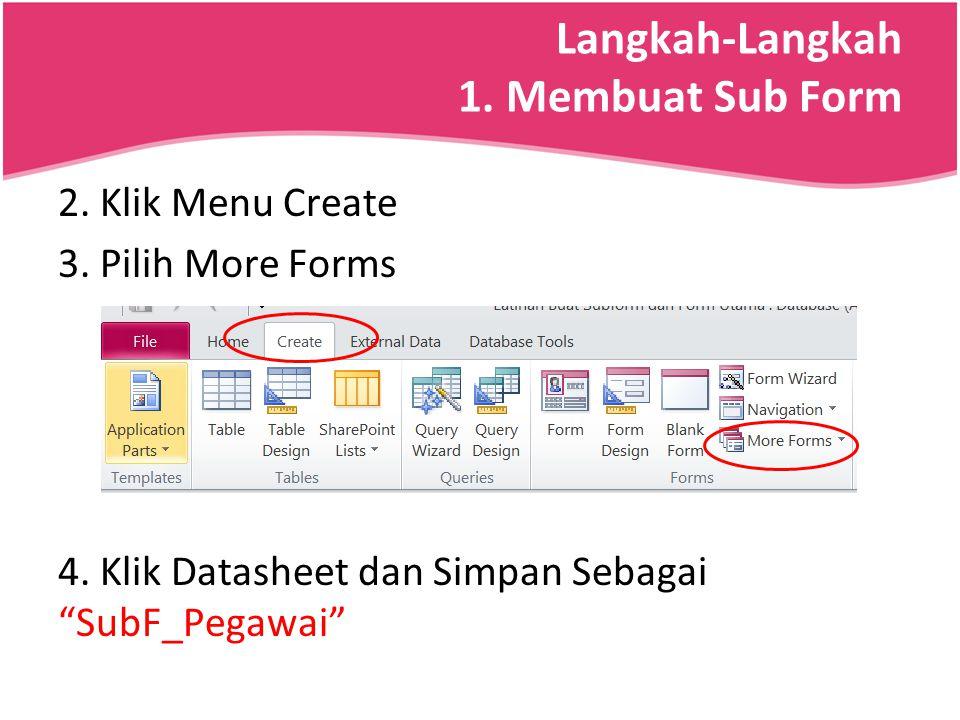 "Langkah-Langkah 1. Membuat Sub Form 2. Klik Menu Create 3. Pilih More Forms 4. Klik Datasheet dan Simpan Sebagai ""SubF_Pegawai"""