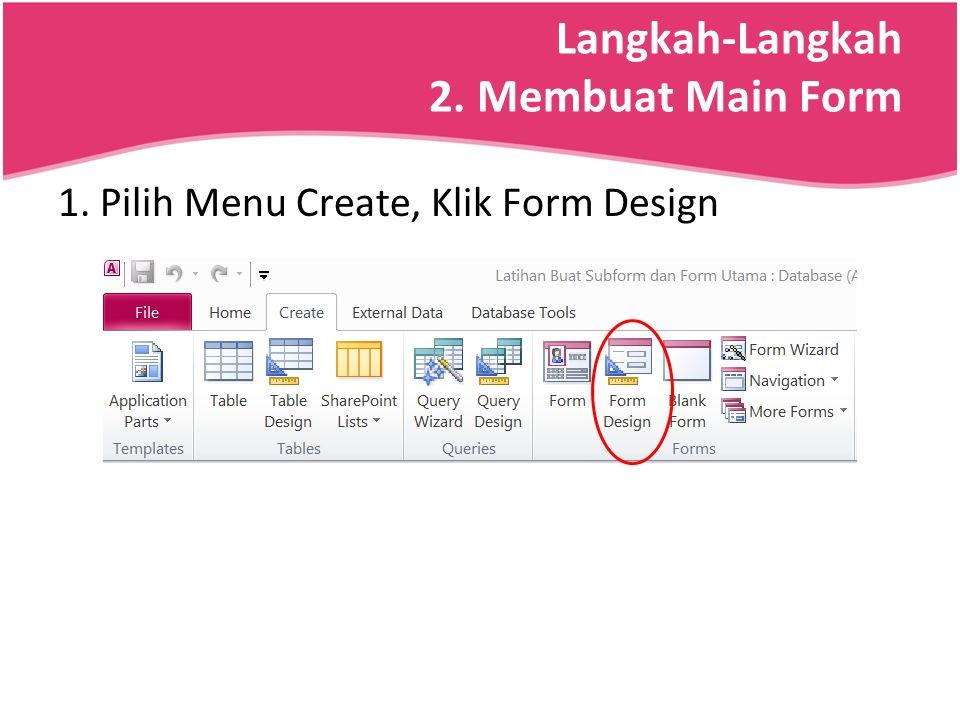 Langkah-Langkah 2. Membuat Main Form 1. Pilih Menu Create, Klik Form Design