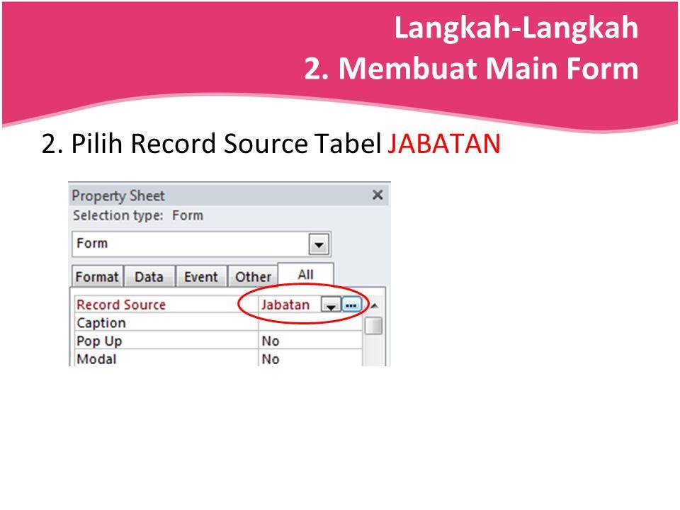 Langkah-Langkah 2. Membuat Main Form 2. Pilih Record Source Tabel JABATAN