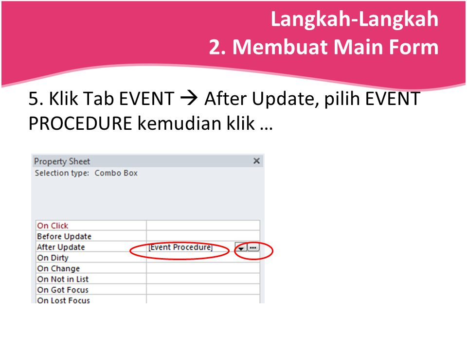 Langkah-Langkah 2. Membuat Main Form 5. Klik Tab EVENT  After Update, pilih EVENT PROCEDURE kemudian klik …