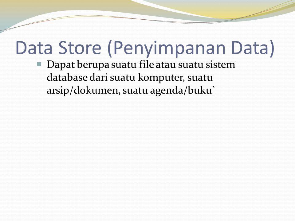 Data Store (Penyimpanan Data)  Dapat berupa suatu file atau suatu sistem database dari suatu komputer, suatu arsip/dokumen, suatu agenda/buku`