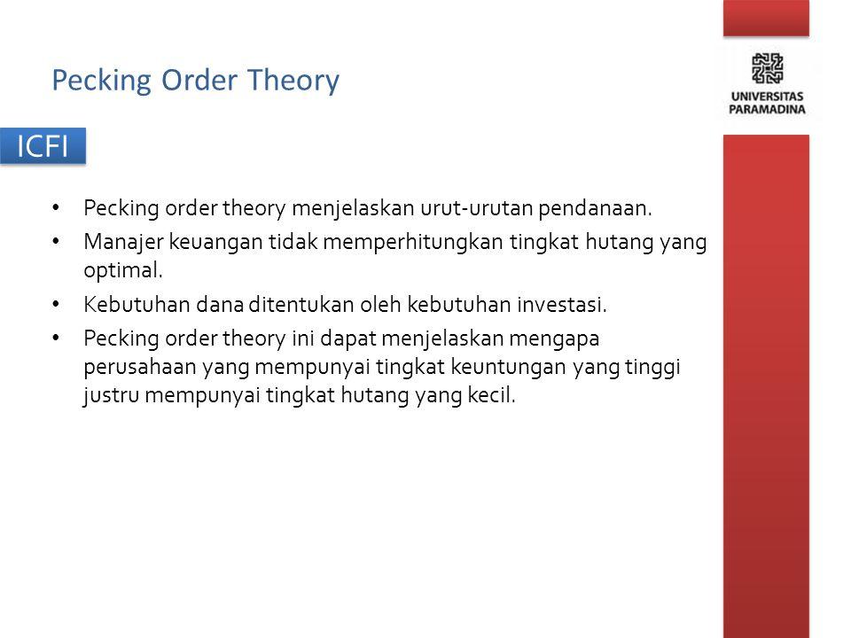 ICFI Pecking Order Theory Pecking order theory menjelaskan urut-urutan pendanaan. Manajer keuangan tidak memperhitungkan tingkat hutang yang optimal.
