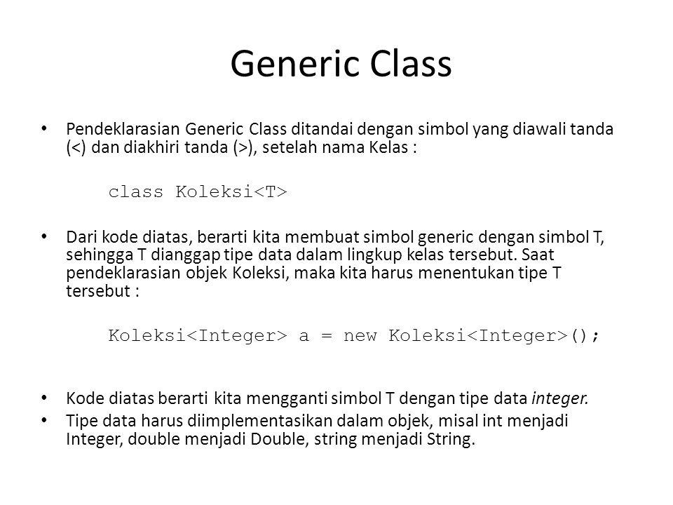 Generic Class Pendeklarasian Generic Class ditandai dengan simbol yang diawali tanda ( ), setelah nama Kelas : class Koleksi Dari kode diatas, berarti kita membuat simbol generic dengan simbol T, sehingga T dianggap tipe data dalam lingkup kelas tersebut.