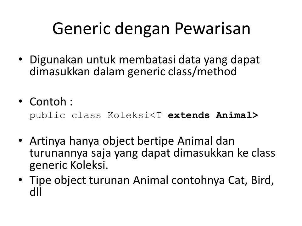 Generic dengan Pewarisan Digunakan untuk membatasi data yang dapat dimasukkan dalam generic class/method Contoh : public class Koleksi Artinya hanya object bertipe Animal dan turunannya saja yang dapat dimasukkan ke class generic Koleksi.