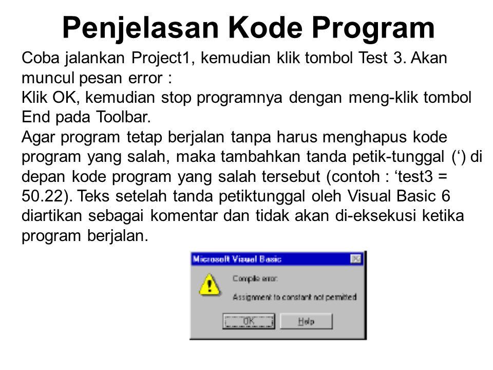 Penjelasan Kode Program Coba jalankan Project1, kemudian klik tombol Test 3. Akan muncul pesan error : Klik OK, kemudian stop programnya dengan meng-k