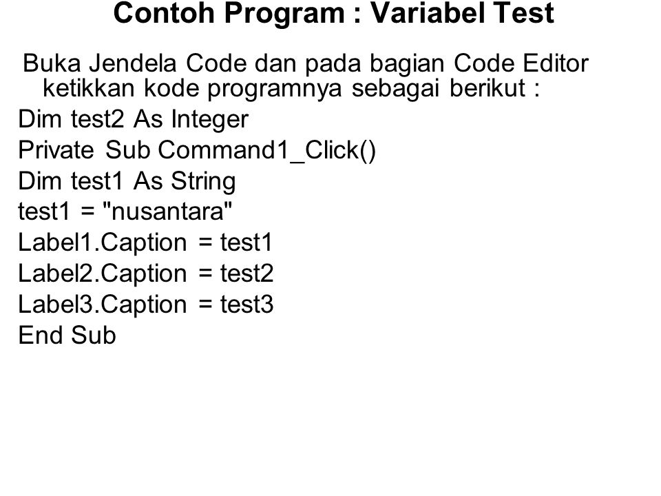Contoh Program : Variabel Test Private Sub Command2_Click() test2 = 10 Label1.Caption = test1 Label2.Caption = test2 Label3.Caption = test3 End Sub Private Sub Command3_Click() Const test3 As Single = 90.55 Label1.Caption = test1 Label2.Caption = test2 Label3.Caption = test3 End Sub Simpan Form3 (nama file : Lat3.frm).