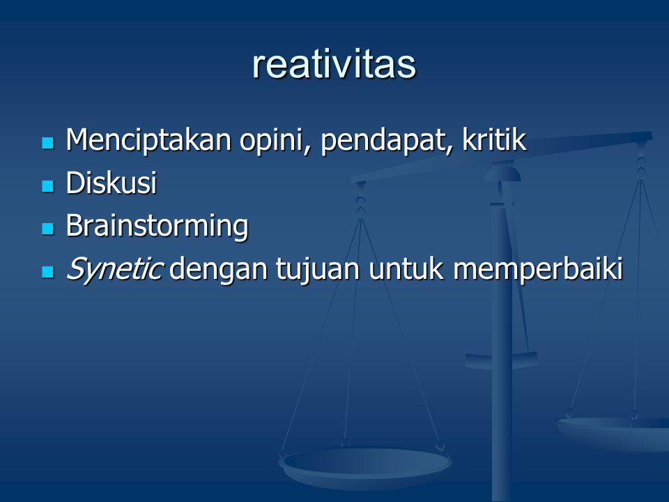 reativitas Menciptakan opini, pendapat, kritik Menciptakan opini, pendapat, kritik Diskusi Diskusi Brainstorming Brainstorming Synetic dengan tujuan u