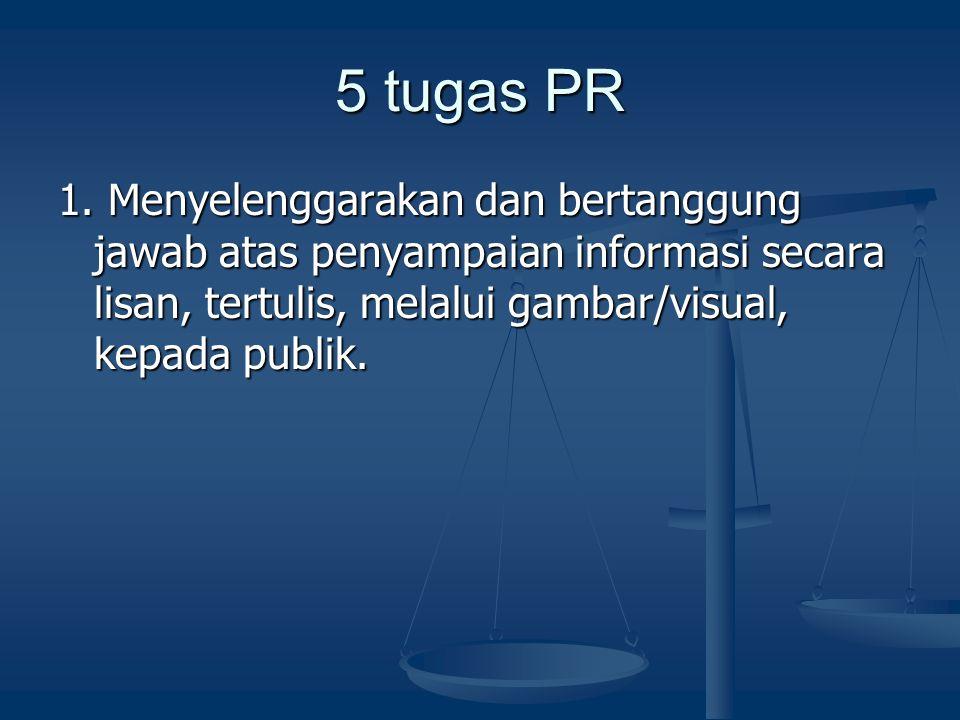 5 tugas PR 1. Menyelenggarakan dan bertanggung jawab atas penyampaian informasi secara lisan, tertulis, melalui gambar/visual, kepada publik.