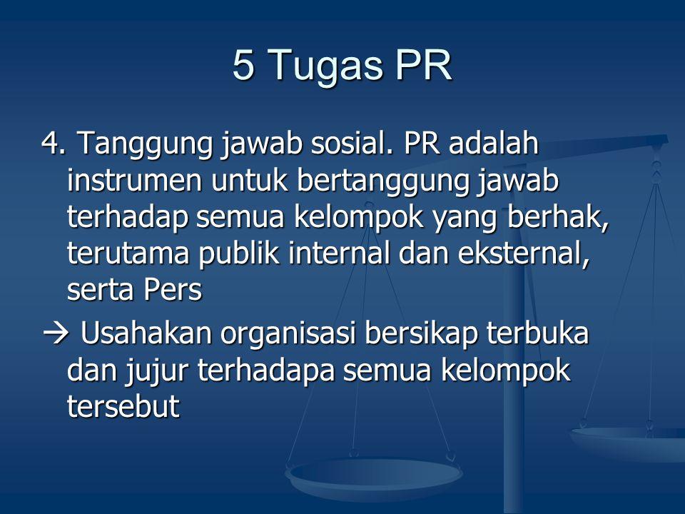 5 Tugas PR 4. Tanggung jawab sosial. PR adalah instrumen untuk bertanggung jawab terhadap semua kelompok yang berhak, terutama publik internal dan eks