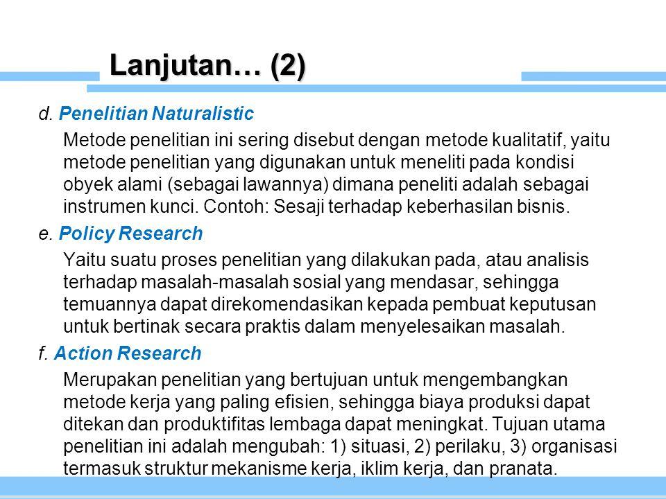 Lanjutan… (2) d. Penelitian Naturalistic Metode penelitian ini sering disebut dengan metode kualitatif, yaitu metode penelitian yang digunakan untuk m