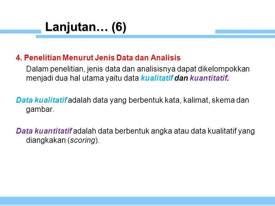 Lanjutan… (6) 4. Penelitian Menurut Jenis Data dan Analisis Dalam penelitian, jenis data dan analisisnya dapat dikelompokkan menjadi dua hal utama yai