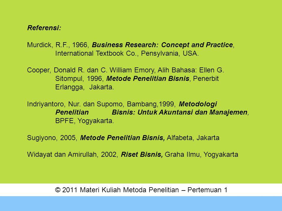 © 2011 Materi Kuliah Metoda Penelitian – Pertemuan 1 Referensi: Murdick, R.F., 1966, Business Research: Concept and Practice, International Textbook C