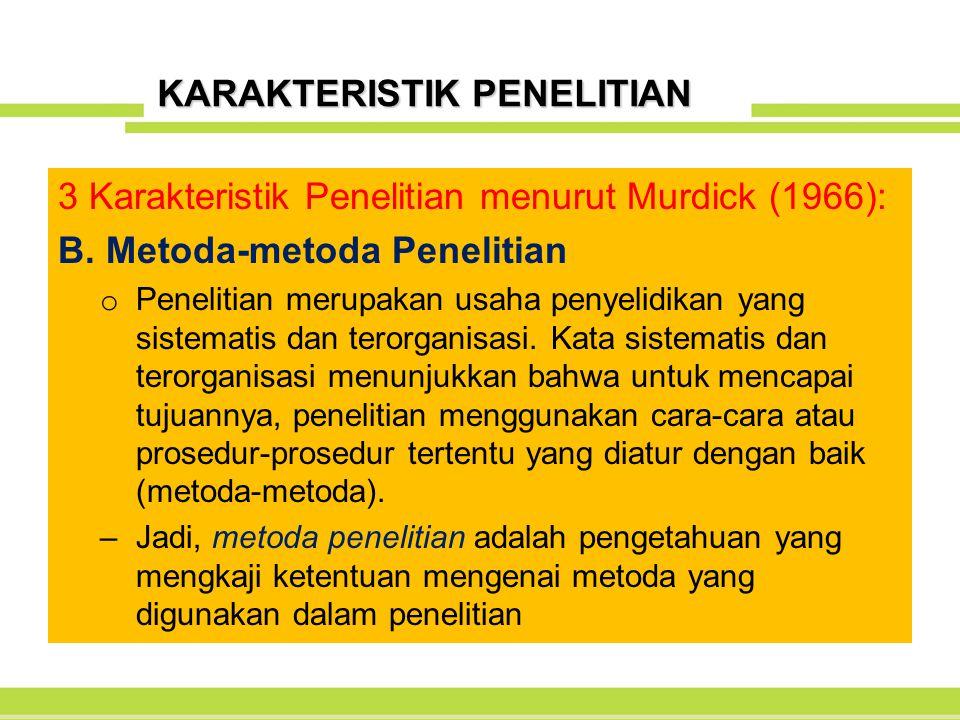 KARAKTERISTIK PENELITIAN 3 Karakteristik Penelitian menurut Murdick (1966): B. Metoda-metoda Penelitian o Penelitian merupakan usaha penyelidikan yang