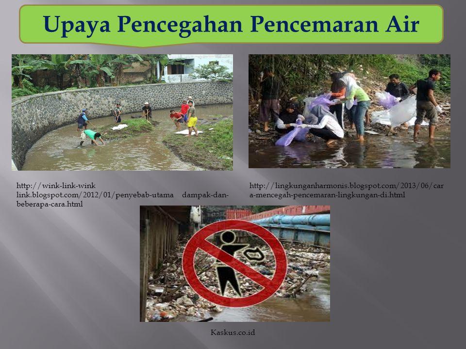 Upaya Pencegahan Pencemaran Air http://wink-link-wink link.blogspot.com/2012/01/penyebab-utama dampak-dan- beberapa-cara.html http://lingkunganharmoni