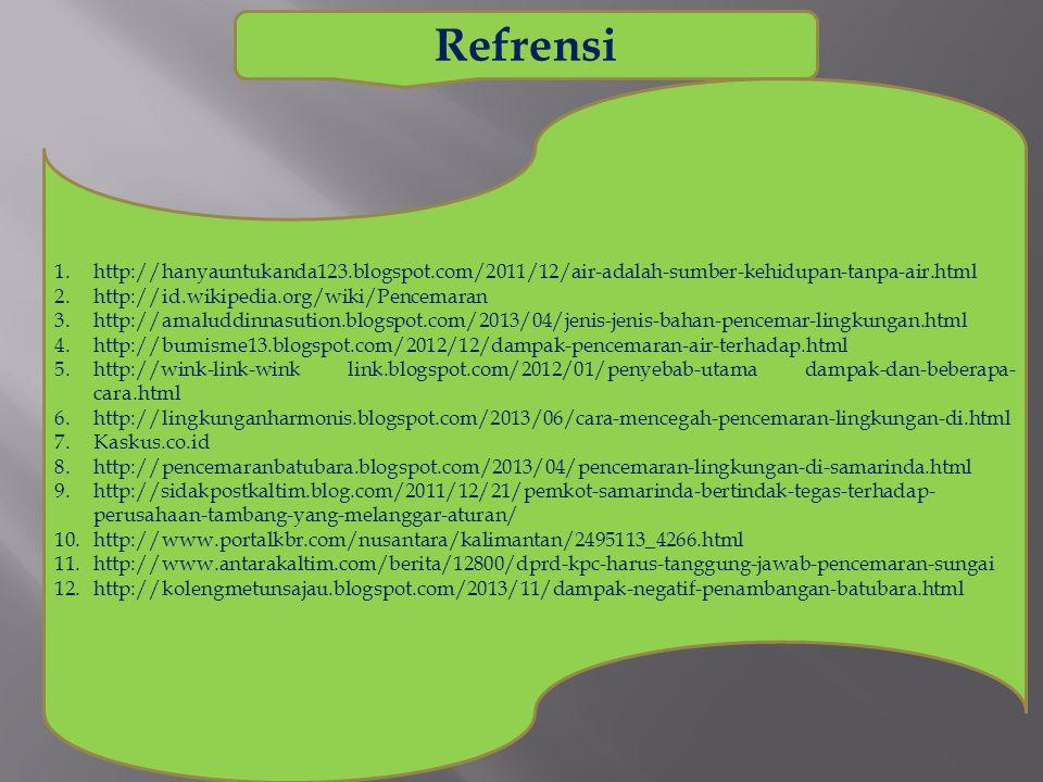 Refrensi 1.http://hanyauntukanda123.blogspot.com/2011/12/air-adalah-sumber-kehidupan-tanpa-air.html 2.http://id.wikipedia.org/wiki/Pencemaran 3.http://amaluddinnasution.blogspot.com/2013/04/jenis-jenis-bahan-pencemar-lingkungan.html 4.http://bumisme13.blogspot.com/2012/12/dampak-pencemaran-air-terhadap.html 5.http://wink-link-wink link.blogspot.com/2012/01/penyebab-utama dampak-dan-beberapa- cara.html 6.http://lingkunganharmonis.blogspot.com/2013/06/cara-mencegah-pencemaran-lingkungan-di.html 7.Kaskus.co.id 8.http://pencemaranbatubara.blogspot.com/2013/04/pencemaran-lingkungan-di-samarinda.html 9.http://sidakpostkaltim.blog.com/2011/12/21/pemkot-samarinda-bertindak-tegas-terhadap- perusahaan-tambang-yang-melanggar-aturan/ 10.http://www.portalkbr.com/nusantara/kalimantan/2495113_4266.html 11.http://www.antarakaltim.com/berita/12800/dprd-kpc-harus-tanggung-jawab-pencemaran-sungai 12.http://kolengmetunsajau.blogspot.com/2013/11/dampak-negatif-penambangan-batubara.html