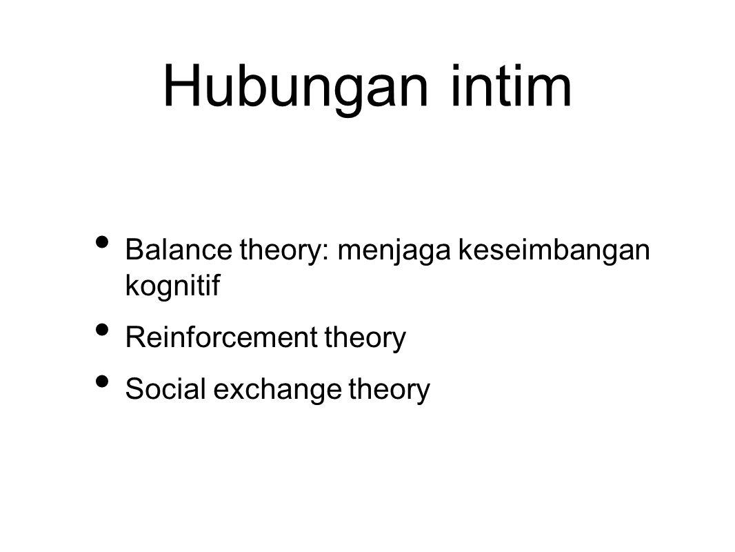 Hubungan intim Balance theory: menjaga keseimbangan kognitif Reinforcement theory Social exchange theory