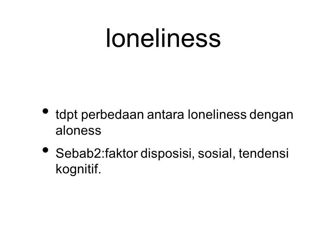 loneliness tdpt perbedaan antara loneliness dengan aloness Sebab2:faktor disposisi, sosial, tendensi kognitif.