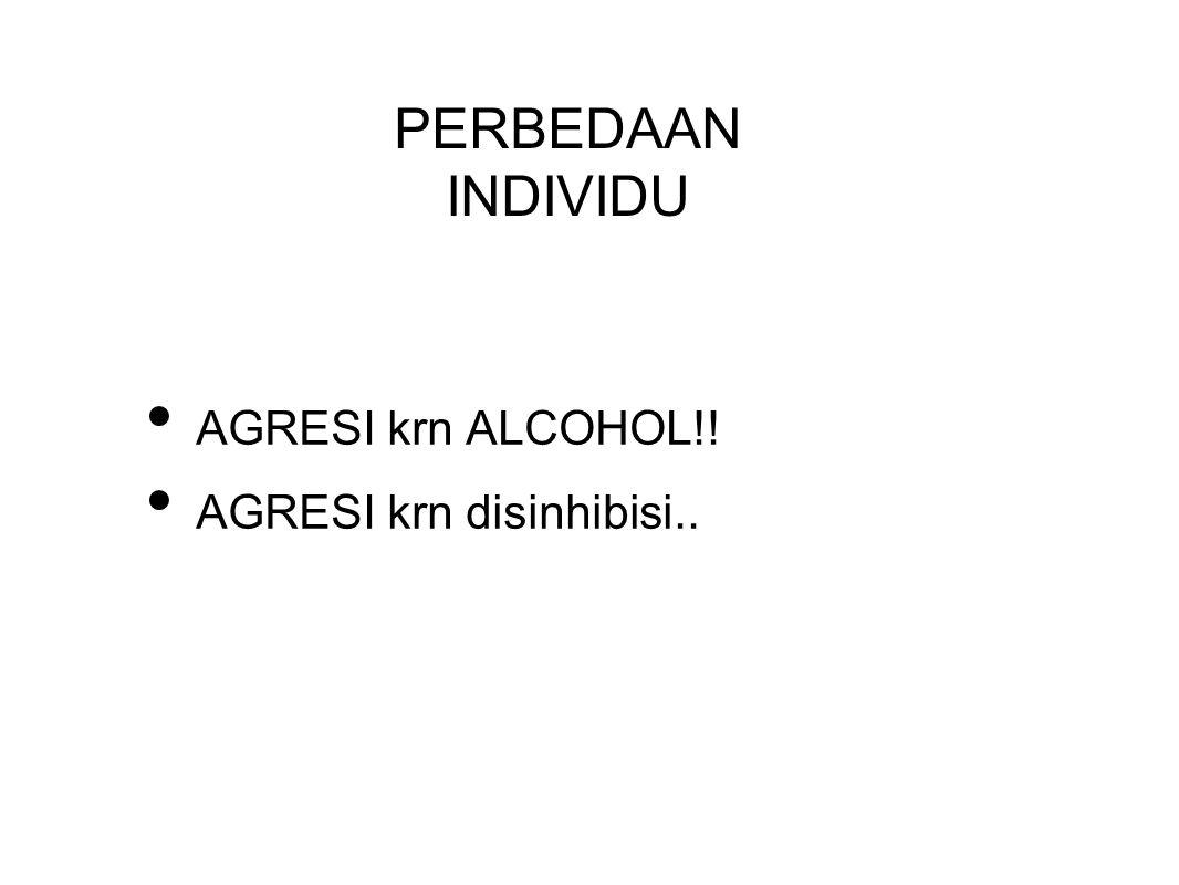 AGRESI krn ALCOHOL!! AGRESI krn disinhibisi.. PERBEDAAN INDIVIDU