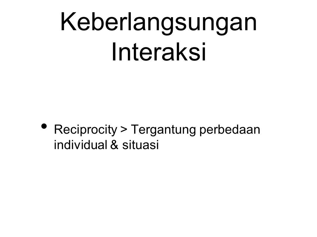 Keberlangsungan Interaksi Reciprocity > Tergantung perbedaan individual & situasi