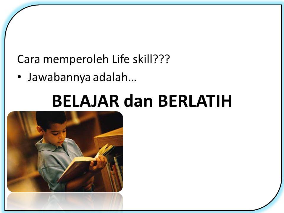 Cara memperoleh Life skill??? Jawabannya adalah… BELAJAR dan BERLATIH
