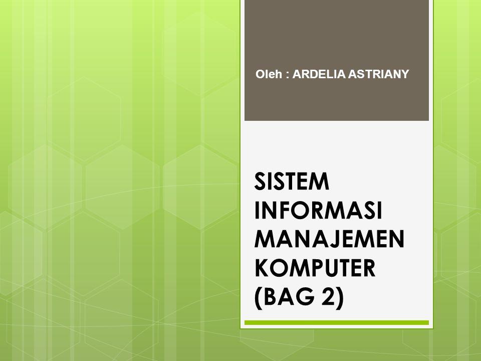 SISTEM INFORMASI MANAJEMEN KOMPUTER (BAG 2) Oleh : ARDELIA ASTRIANY