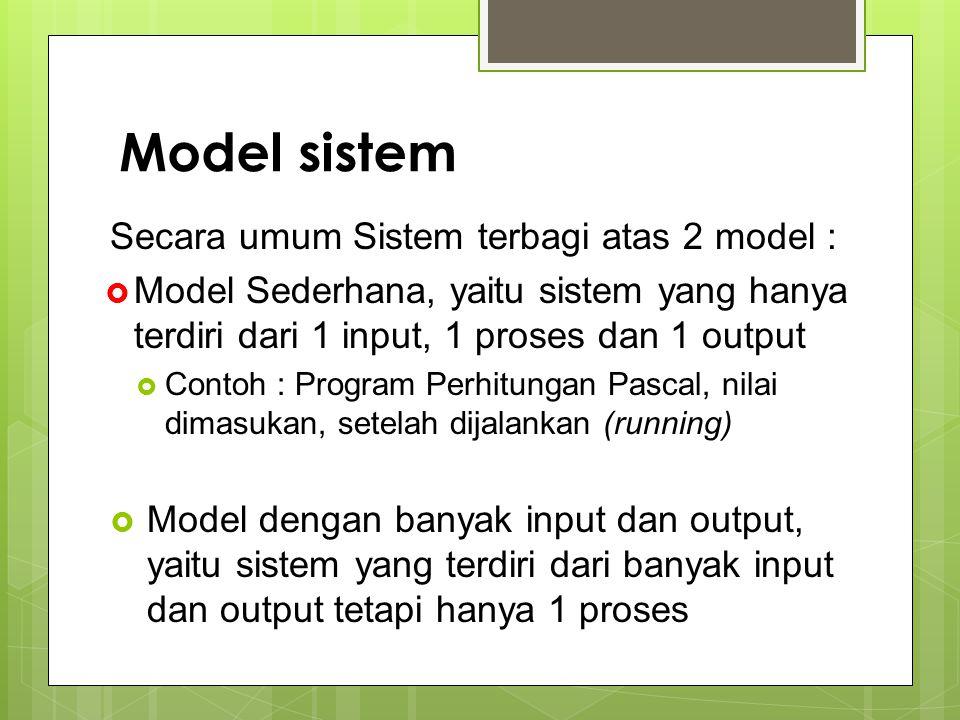 Model sistem Secara umum Sistem terbagi atas 2 model :  Model Sederhana, yaitu sistem yang hanya terdiri dari 1 input, 1 proses dan 1 output  Contoh