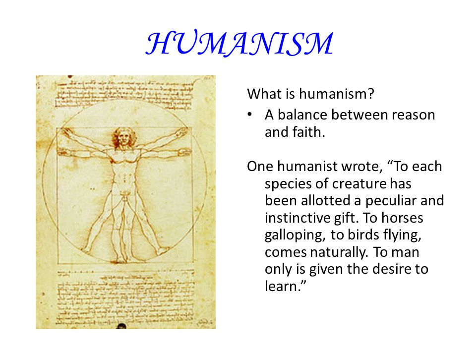 "HUMANISM What is humanism? A balance between reason and faith. One humanist wrote, ""To each species of creature has been allotted a peculiar and insti"