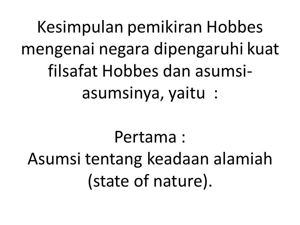 Kesimpulan pemikiran Hobbes mengenai negara dipengaruhi kuat filsafat Hobbes dan asumsi- asumsinya, yaitu : Pertama : Asumsi tentang keadaan alamiah (state of nature).