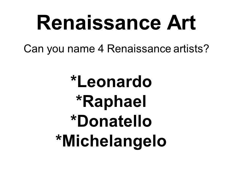*Leonardo *Raphael *Donatello *Michelangelo Renaissance Art Can you name 4 Renaissance artists?