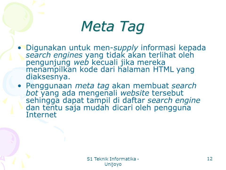 S1 Teknik Informatika - Unijoyo 12 Meta Tag Digunakan untuk men-supply informasi kepada search engines yang tidak akan terlihat oleh pengunjung web kecuali jika mereka menampilkan kode dari halaman HTML yang diaksesnya.