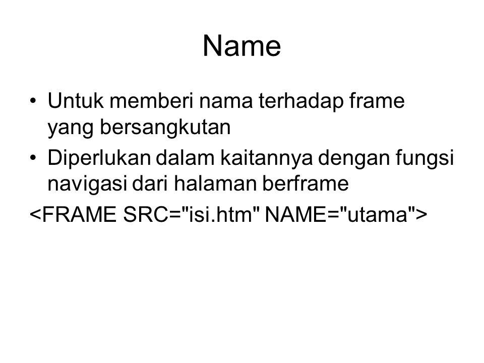 Name Untuk memberi nama terhadap frame yang bersangkutan Diperlukan dalam kaitannya dengan fungsi navigasi dari halaman berframe
