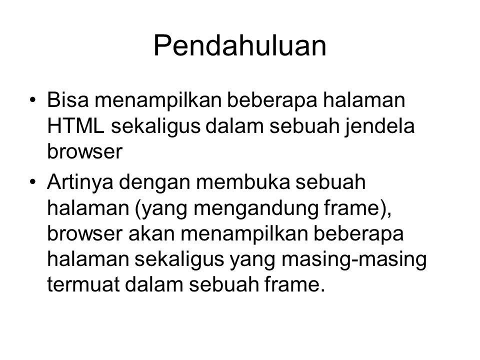 Pendahuluan Bisa menampilkan beberapa halaman HTML sekaligus dalam sebuah jendela browser Artinya dengan membuka sebuah halaman (yang mengandung frame), browser akan menampilkan beberapa halaman sekaligus yang masing-masing termuat dalam sebuah frame.