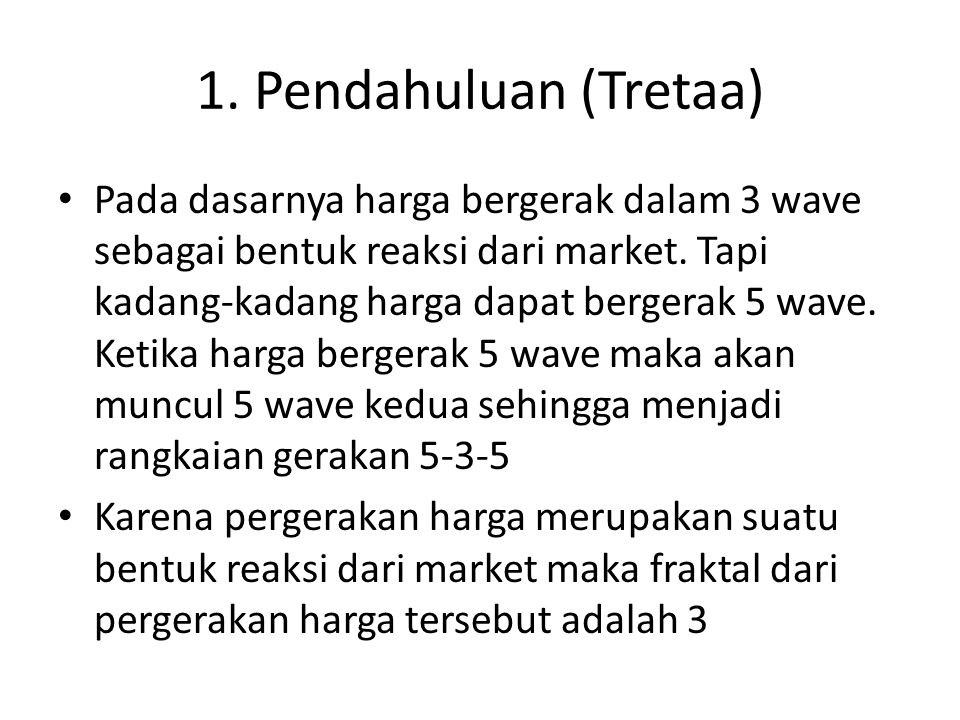 1. Pendahuluan (Tretaa) Pada dasarnya harga bergerak dalam 3 wave sebagai bentuk reaksi dari market. Tapi kadang-kadang harga dapat bergerak 5 wave. K