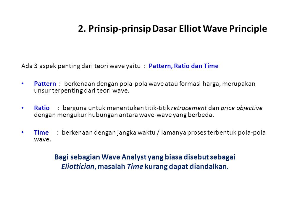 2. Prinsip-prinsip Dasar Elliot Wave Principle Ada 3 aspek penting dari teori wave yaitu : Pattern, Ratio dan Time Pattern : berkenaan dengan pola-pol